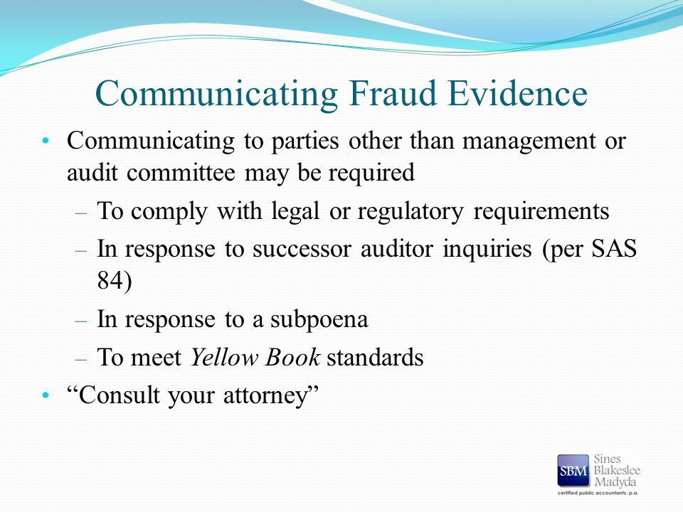 Communicating Fraud Evidence Communicating to parties other than management or audit committee may be required – To comply with legal or regulatory re