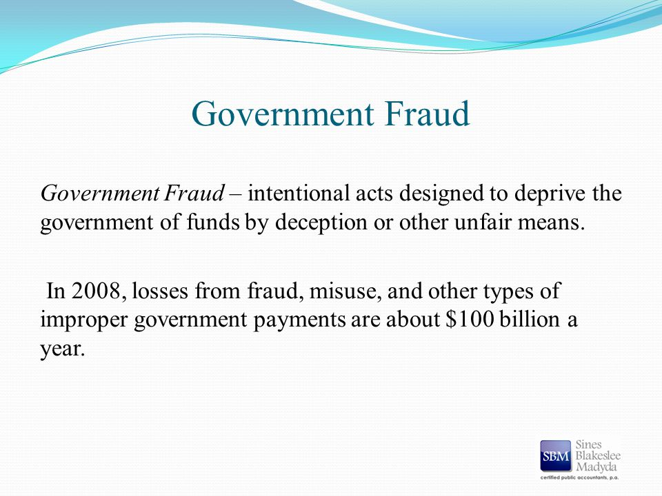 Government Fraud Government Fraud – intentional acts designed to deprive the government of funds by deception or other unfair means. In 2008, losses f