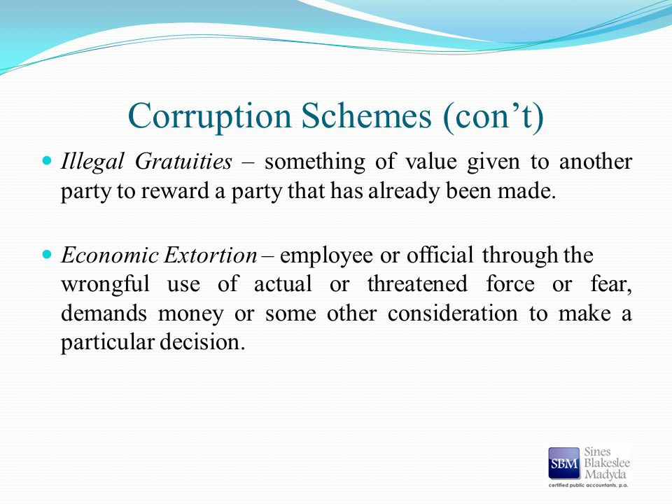 Corruption Schemes (con't) Illegal Gratuities – something of value given to another party to reward a party that has already been made. Economic Extor