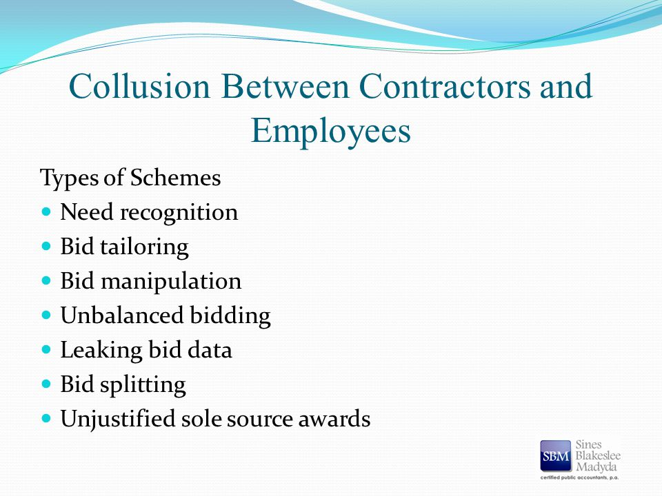 Collusion Between Contractors and Employees Types of Schemes Need recognition Bid tailoring Bid manipulation Unbalanced bidding Leaking bid data Bid s