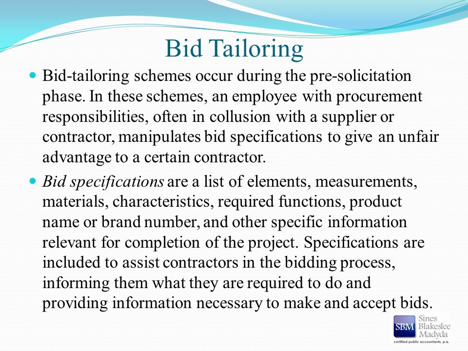 Bid Tailoring Bid-tailoring schemes occur during the pre-solicitation phase. In these schemes, an employee with procurement responsibilities, often in