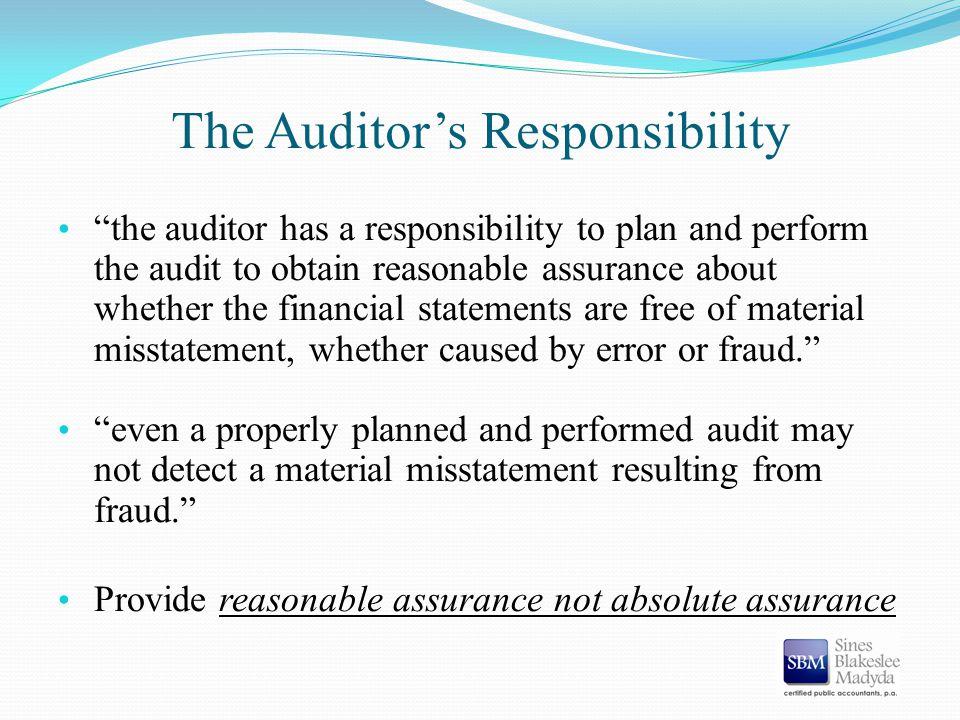 "The Auditor's Responsibility ""the auditor has a responsibility to plan and perform the audit to obtain reasonable assurance about whether the financia"