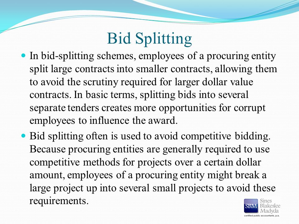 Bid Splitting In bid-splitting schemes, employees of a procuring entity split large contracts into smaller contracts, allowing them to avoid the scrut