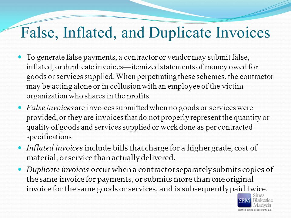 False, Inflated, and Duplicate Invoices To generate false payments, a contractor or vendor may submit false, inflated, or duplicate invoices—itemized