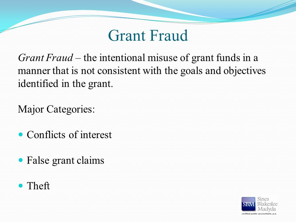 Grant Fraud Grant Fraud – the intentional misuse of grant funds in a manner that is not consistent with the goals and objectives identified in the gra