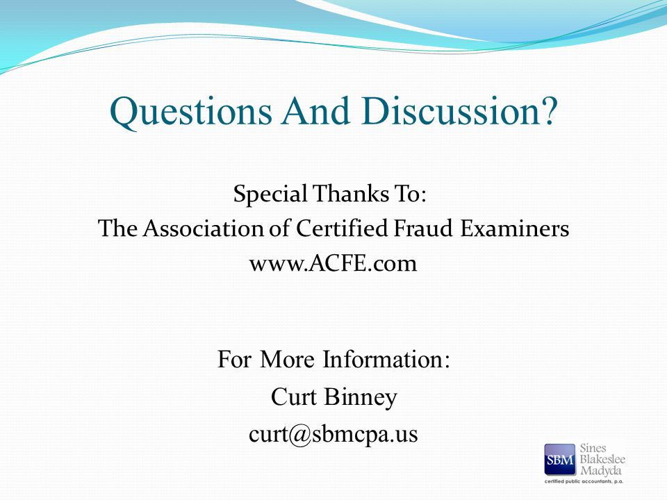 Questions And Discussion? Special Thanks To: The Association of Certified Fraud Examiners www.ACFE.com For More Information: Curt Binney curt@sbmcpa.u