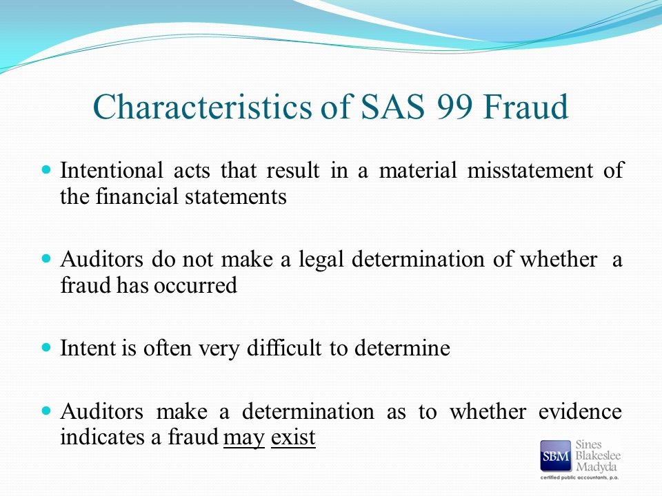 Characteristics of SAS 99 Fraud Intentional acts that result in a material misstatement of the financial statements Auditors do not make a legal deter