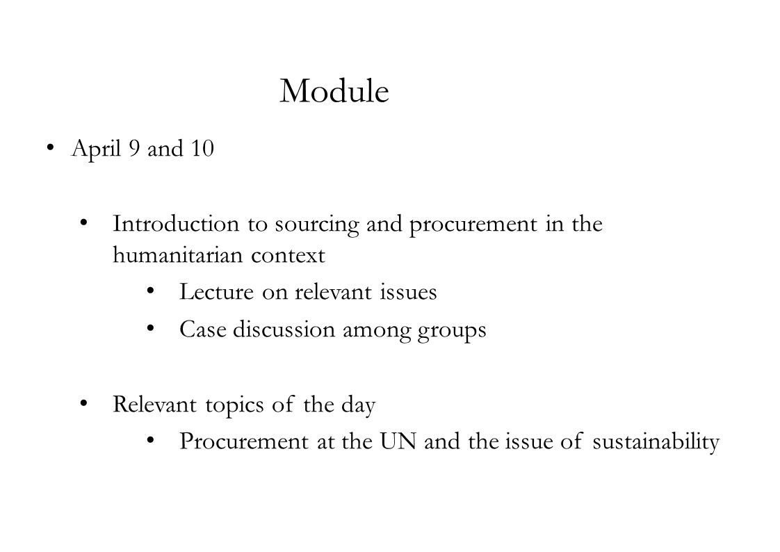 Module April 9 and 10 Introduction to sourcing and procurement in the humanitarian context Lecture on relevant issues Case discussion among groups Relevant topics of the day Procurement at the UN and the issue of sustainability