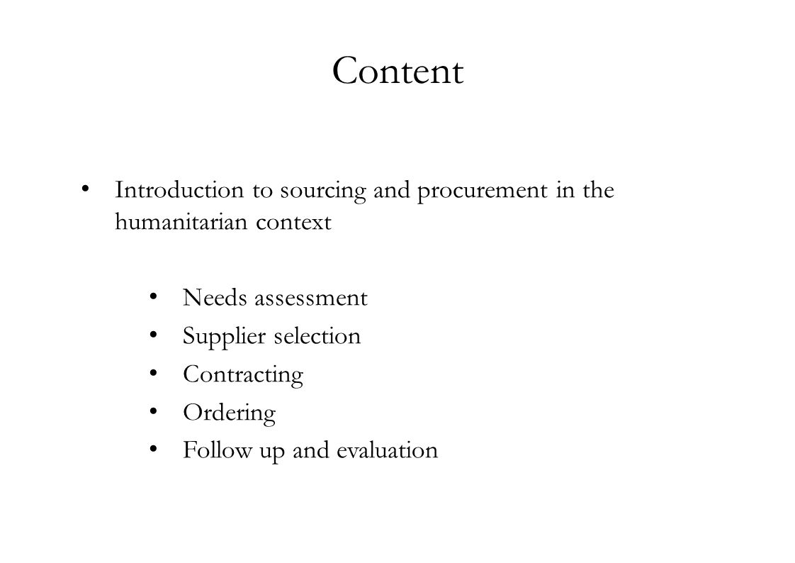 Content Introduction to sourcing and procurement in the humanitarian context Needs assessment Supplier selection Contracting Ordering Follow up and evaluation
