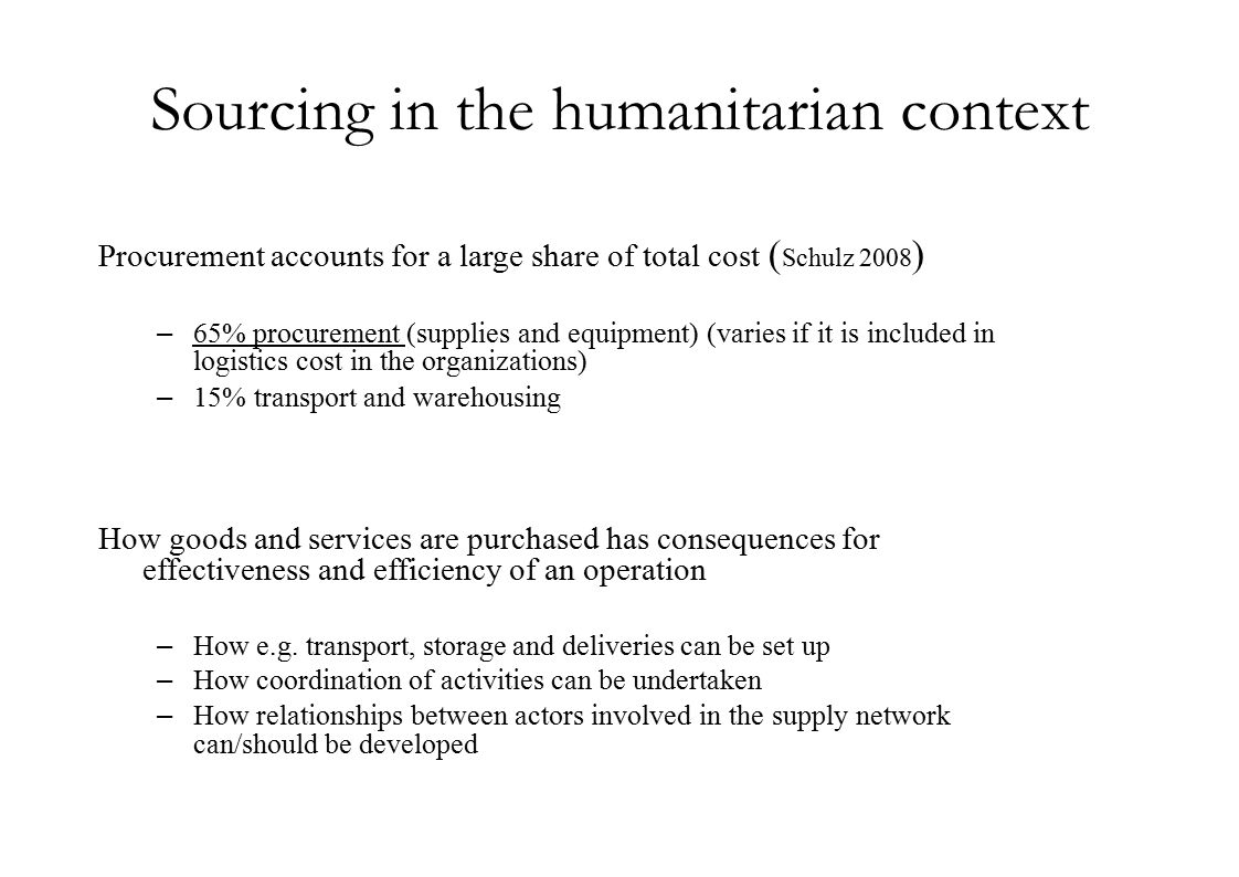 Sourcing in the humanitarian context Procurement accounts for a large share of total cost ( Schulz 2008 ) –65% procurement (supplies and equipment) (varies if it is included in logistics cost in the organizations) –15% transport and warehousing How goods and services are purchased has consequences for effectiveness and efficiency of an operation –How e.g.