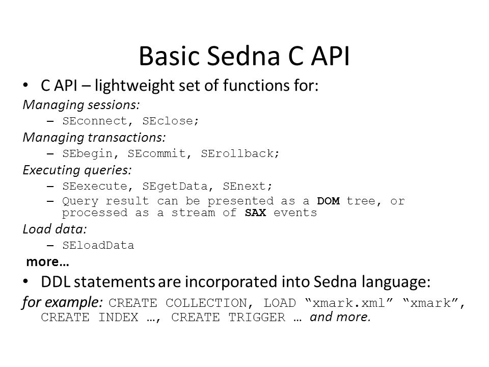 Basic Sedna C API C API – lightweight set of functions for: Managing sessions: – SEconnect, SEclose; Managing transactions: – SEbegin, SEcommit, SErollback; Executing queries: – SEexecute, SEgetData, SEnext; – Query result can be presented as a DOM tree, or processed as a stream of SAX events Load data: – SEloadData more… DDL statements are incorporated into Sedna language: for example: CREATE COLLECTION, LOAD xmark.xml xmark , CREATE INDEX …, CREATE TRIGGER … and more.