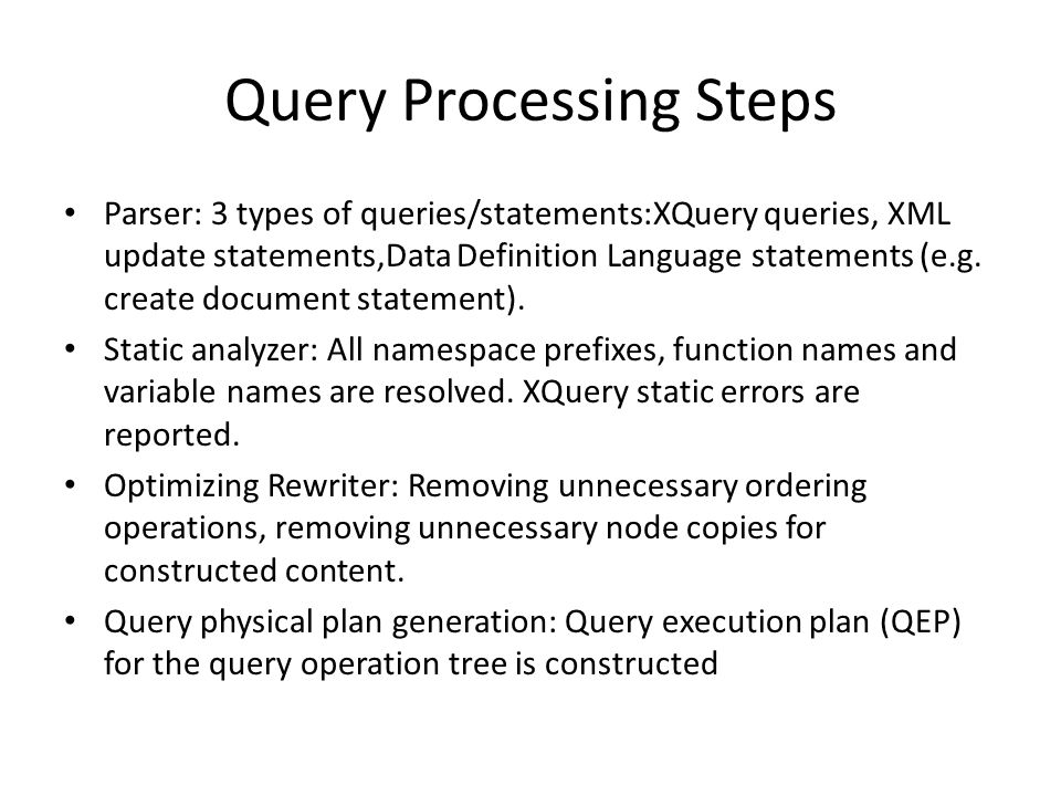 Query Processing Steps Parser: 3 types of queries/statements:XQuery queries, XML update statements,Data Definition Language statements (e.g.