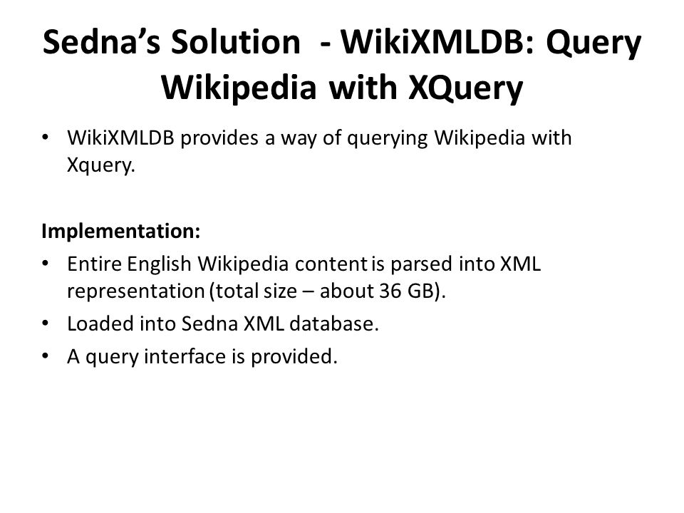 Sedna's Solution - WikiXMLDB: Query Wikipedia with XQuery WikiXMLDB provides a way of querying Wikipedia with Xquery.