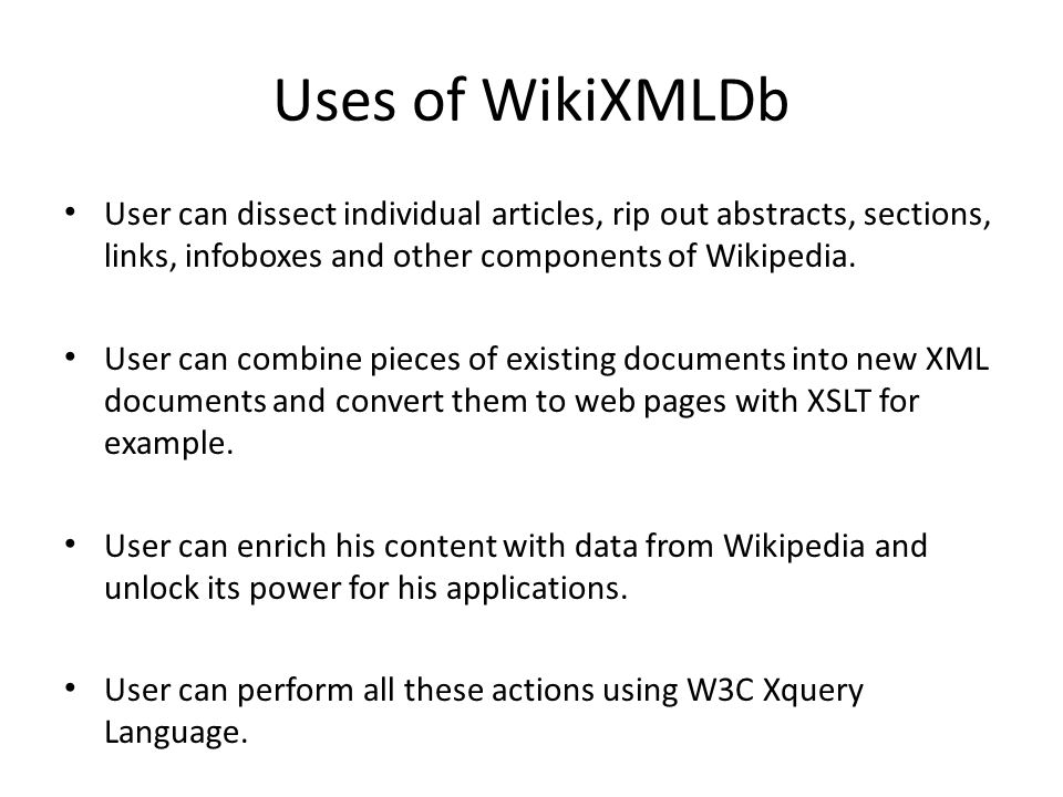 Uses of WikiXMLDb User can dissect individual articles, rip out abstracts, sections, links, infoboxes and other components of Wikipedia.