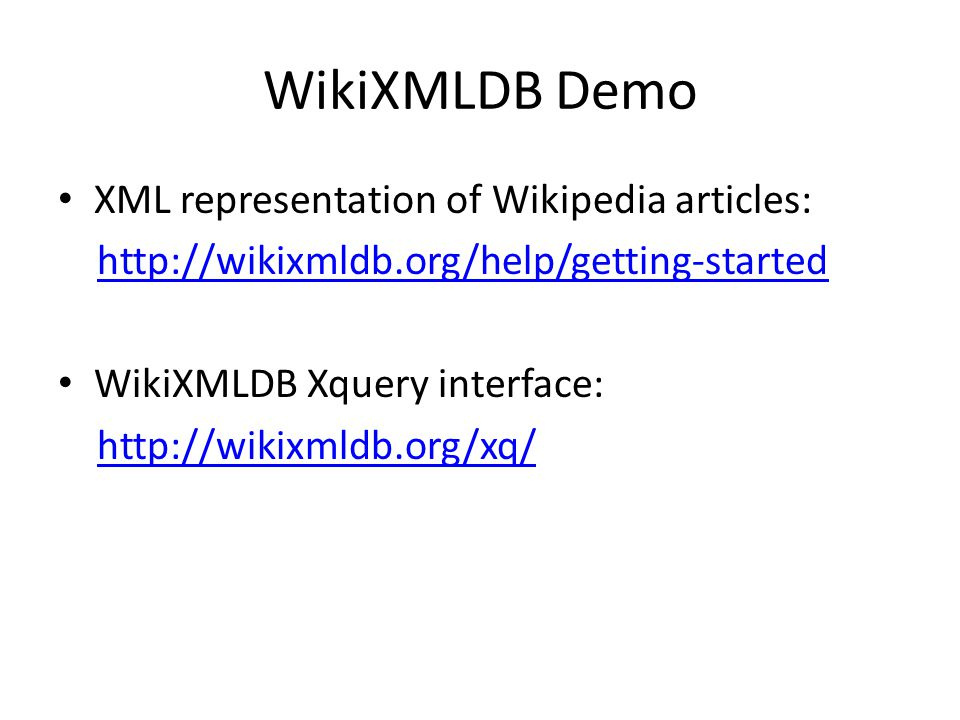 WikiXMLDB Demo XML representation of Wikipedia articles: http://wikixmldb.org/help/getting-started WikiXMLDB Xquery interface: http://wikixmldb.org/xq/
