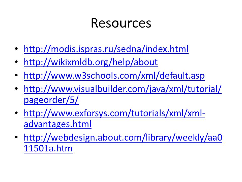 Resources http://modis.ispras.ru/sedna/index.html http://wikixmldb.org/help/about http://www.w3schools.com/xml/default.asp http://www.visualbuilder.com/java/xml/tutorial/ pageorder/5/ http://www.visualbuilder.com/java/xml/tutorial/ pageorder/5/ http://www.exforsys.com/tutorials/xml/xml- advantages.html http://www.exforsys.com/tutorials/xml/xml- advantages.html http://webdesign.about.com/library/weekly/aa0 11501a.htm http://webdesign.about.com/library/weekly/aa0 11501a.htm
