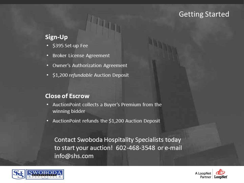 Sign-Up $395 Set-up Fee Broker License Agreement Owner's Authorization Agreement $1,200 refundable Auction Deposit Close of Escrow AuctionPoint collects a Buyer's Premium from the winning bidder AuctionPoint refunds the $1,200 Auction Deposit Contact Swoboda Hospitality Specialists today to start your auction.