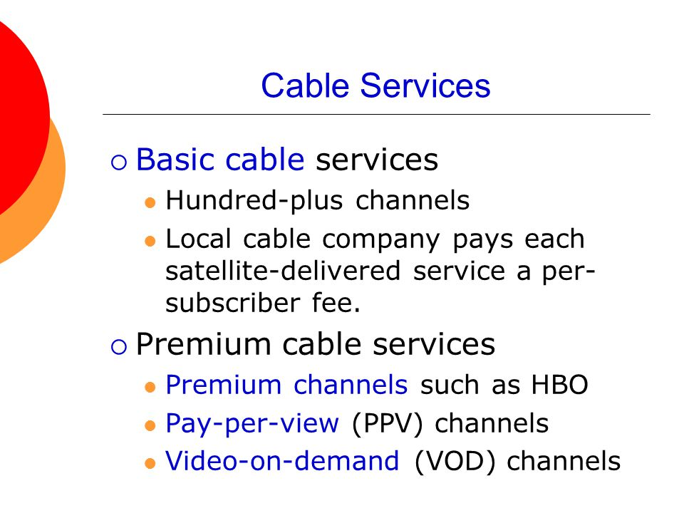 Cable Services  Basic cable services Hundred-plus channels Local cable company pays each satellite-delivered service a per- subscriber fee.  Premium