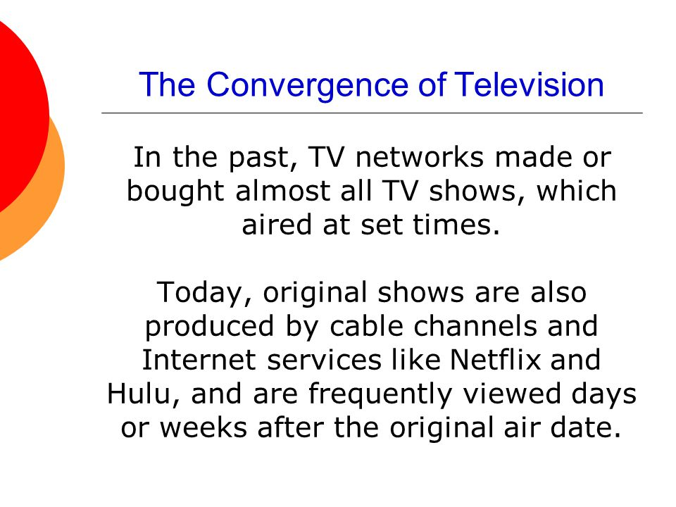 The Convergence of Television In the past, TV networks made or bought almost all TV shows, which aired at set times. Today, original shows are also pr
