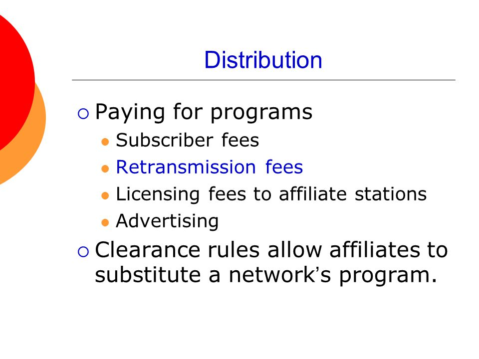 Distribution  Paying for programs Subscriber fees Retransmission fees Licensing fees to affiliate stations Advertising  Clearance rules allow affili