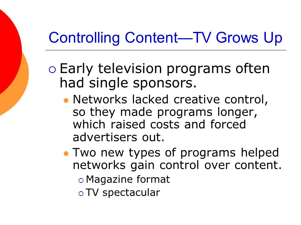 Controlling Content—TV Grows Up  Early television programs often had single sponsors. Networks lacked creative control, so they made programs longer,