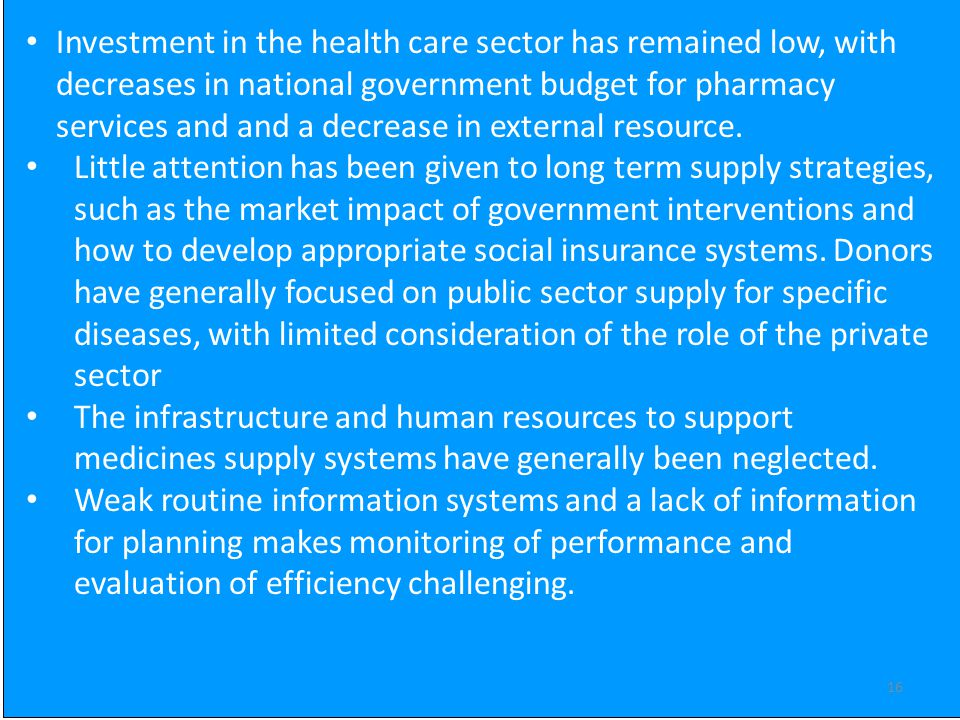 16 Investment in the health care sector has remained low, with decreases in national government budget for pharmacy services and and a decrease in external resource.