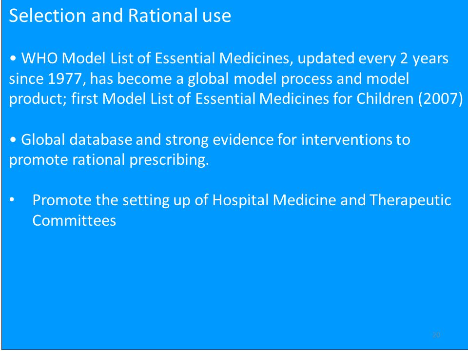 20 Selection and Rational use WHO Model List of Essential Medicines, updated every 2 years since 1977, has become a global model process and model product; first Model List of Essential Medicines for Children (2007) Global database and strong evidence for interventions to promote rational prescribing.