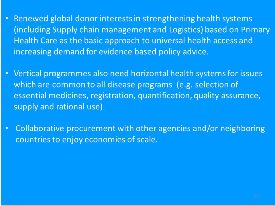 21 Renewed global donor interests in strengthening health systems (including Supply chain management and Logistics) based on Primary Health Care as the basic approach to universal health access and increasing demand for evidence based policy advice.