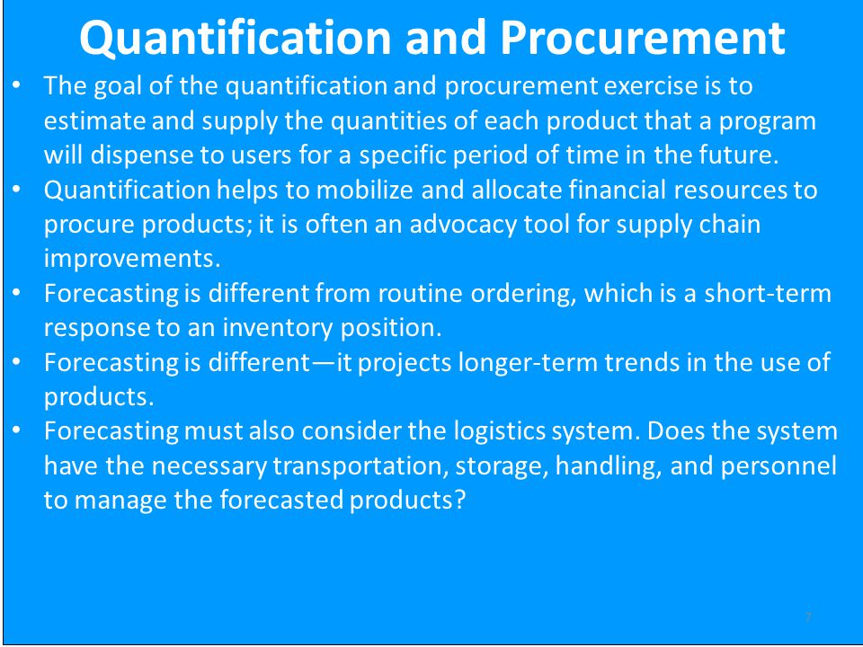 7 Quantification and Procurement The goal of the quantification and procurement exercise is to estimate and supply the quantities of each product that a program will dispense to users for a specific period of time in the future.