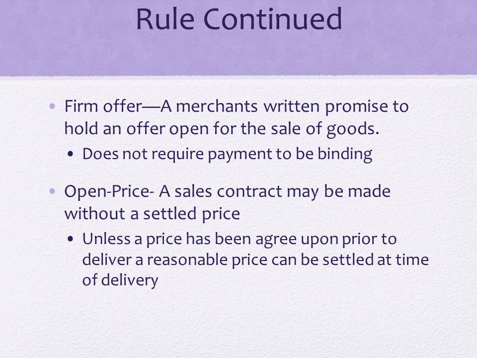 Rule Continued Firm offer—A merchants written promise to hold an offer open for the sale of goods. Does not require payment to be binding Open-Price-