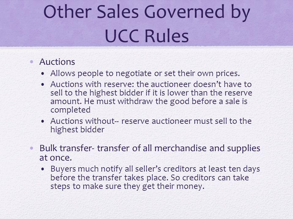 Other Sales Governed by UCC Rules Auctions Allows people to negotiate or set their own prices. Auctions with reserve: the auctioneer doesn't have to s