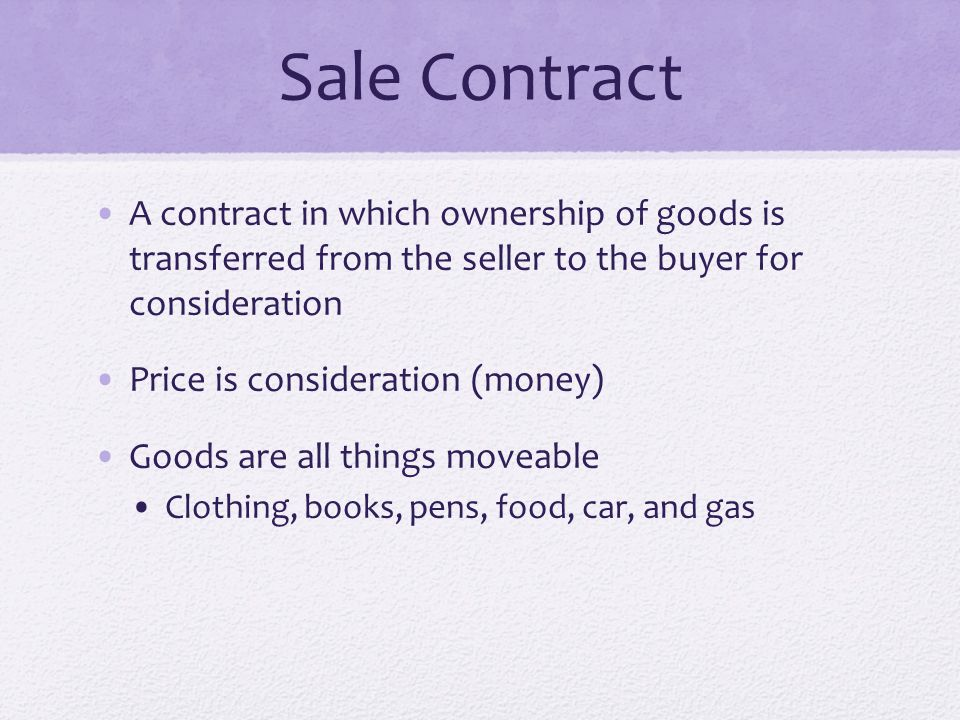 Sale Contract A contract in which ownership of goods is transferred from the seller to the buyer for consideration Price is consideration (money) Good
