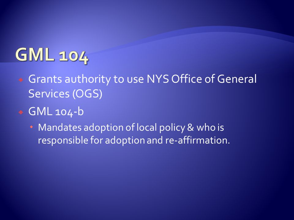  Grants authority to use NYS Office of General Services (OGS)  GML 104-b  Mandates adoption of local policy & who is responsible for adoption and re-affirmation.