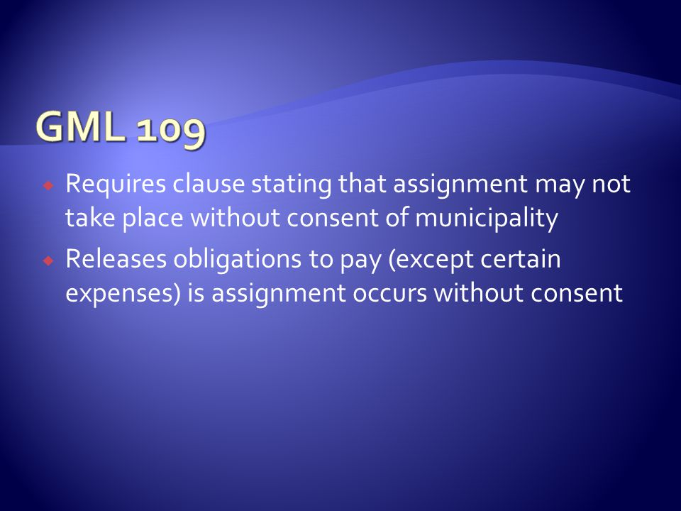  Requires clause stating that assignment may not take place without consent of municipality  Releases obligations to pay (except certain expenses) is assignment occurs without consent
