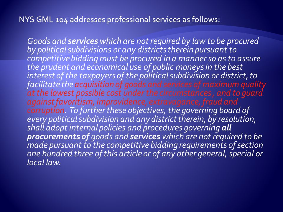 NYS GML 104 addresses professional services as follows: Goods and services which are not required by law to be procured by political subdivisions or any districts therein pursuant to competitive bidding must be procured in a manner so as to assure the prudent and economical use of public moneys in the best interest of the taxpayers of the political subdivision or district, to facilitate the acquisition of goods and services of maximum quality at the lowest possible cost under the circumstances, and to guard against favoritism, improvidence, extravagance, fraud and corruption.