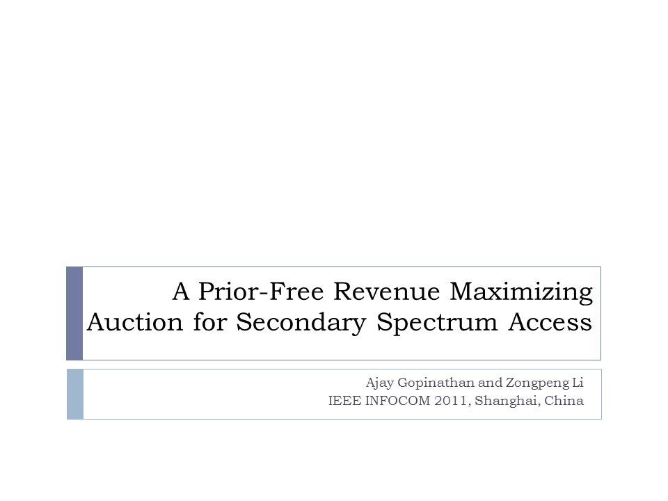 A Prior-Free Revenue Maximizing Auction for Secondary Spectrum Access Ajay Gopinathan and Zongpeng Li IEEE INFOCOM 2011, Shanghai, China
