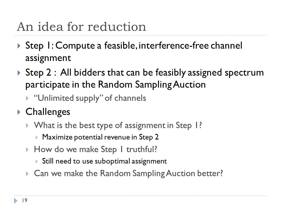 An idea for reduction 19  Step 1: Compute a feasible, interference-free channel assignment  Step 2 : All bidders that can be feasibly assigned spectrum participate in the Random Sampling Auction  Unlimited supply of channels  Challenges  What is the best type of assignment in Step 1.