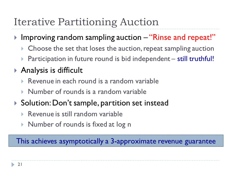 Iterative Partitioning Auction  Improving random sampling auction – Rinse and repeat!  Choose the set that loses the auction, repeat sampling auction  Participation in future round is bid independent – still truthful.