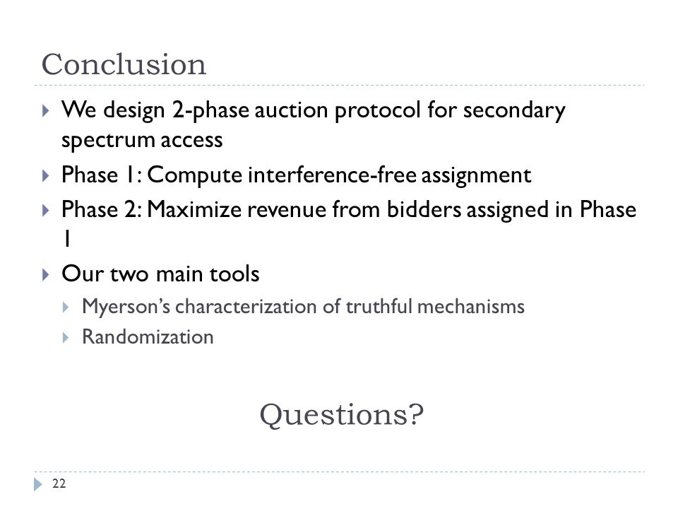 Conclusion 22  We design 2-phase auction protocol for secondary spectrum access  Phase 1: Compute interference-free assignment  Phase 2: Maximize revenue from bidders assigned in Phase 1  Our two main tools  Myerson's characterization of truthful mechanisms  Randomization Questions
