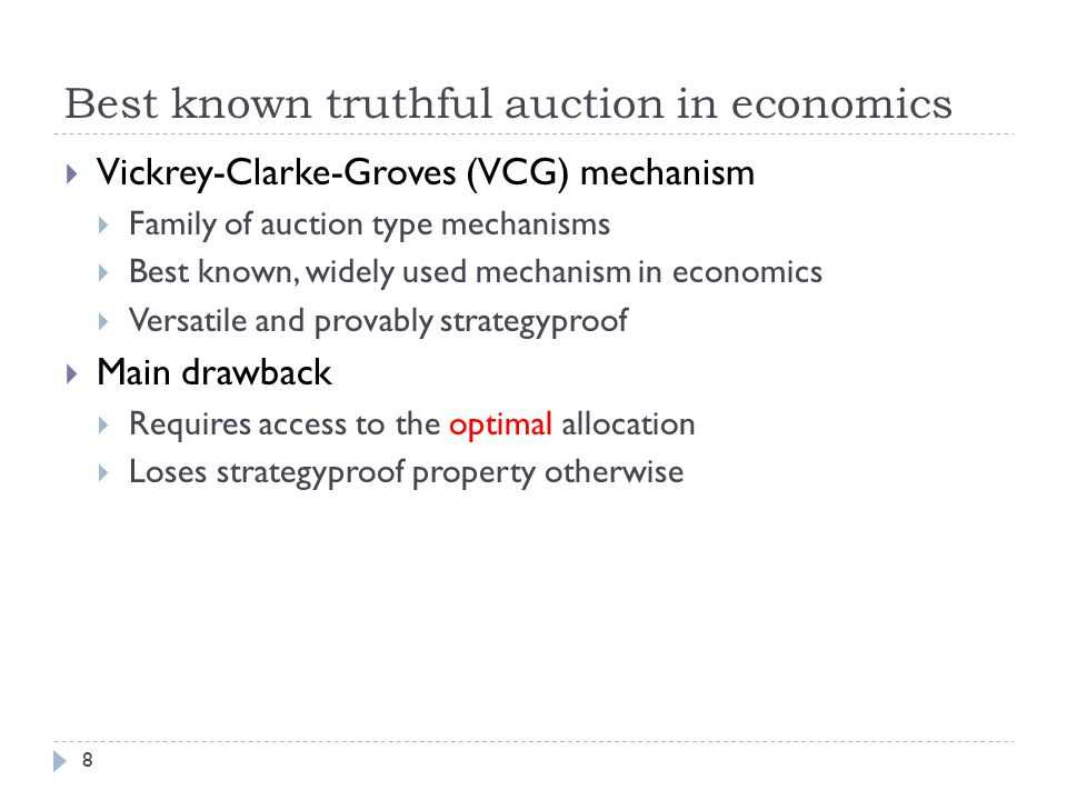 Best known truthful auction in economics 8  Vickrey-Clarke-Groves (VCG) mechanism  Family of auction type mechanisms  Best known, widely used mechanism in economics  Versatile and provably strategyproof  Main drawback  Requires access to the optimal allocation  Loses strategyproof property otherwise