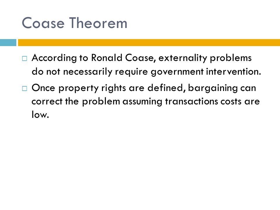 Coase Theorem  According to Ronald Coase, externality problems do not necessarily require government intervention.