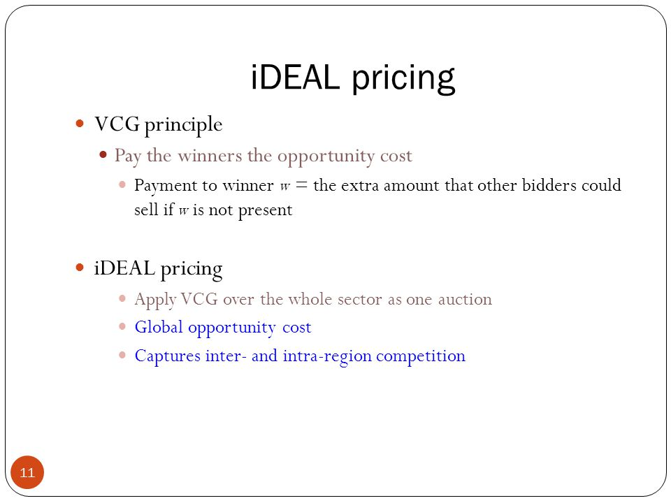 iDEAL pricing 11 VCG principle Pay the winners the opportunity cost Payment to winner w = the extra amount that other bidders could sell if w is not present iDEAL pricing Apply VCG over the whole sector as one auction Global opportunity cost Captures inter- and intra-region competition