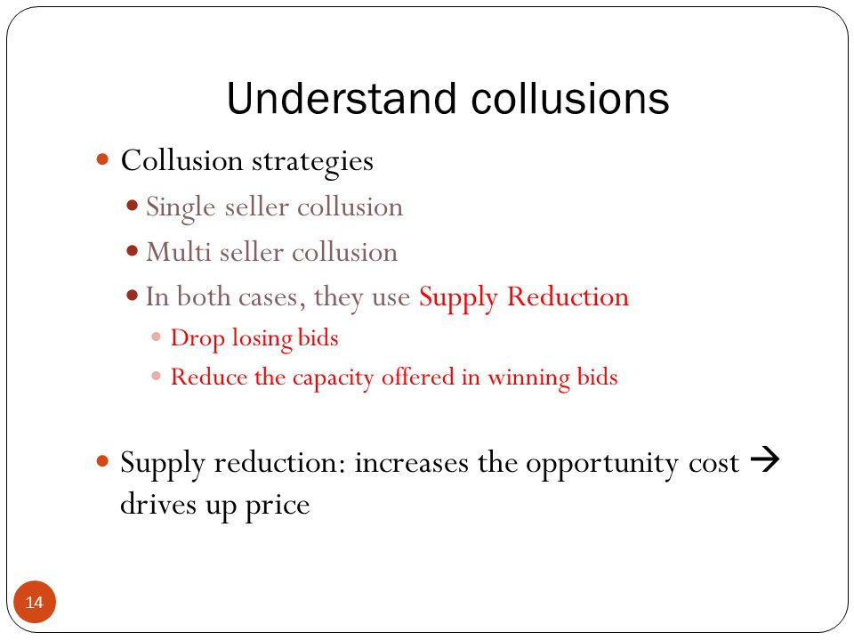 Understand collusions 14 Collusion strategies Single seller collusion Multi seller collusion In both cases, they use Supply Reduction Drop losing bids Reduce the capacity offered in winning bids Supply reduction: increases the opportunity cost  drives up price