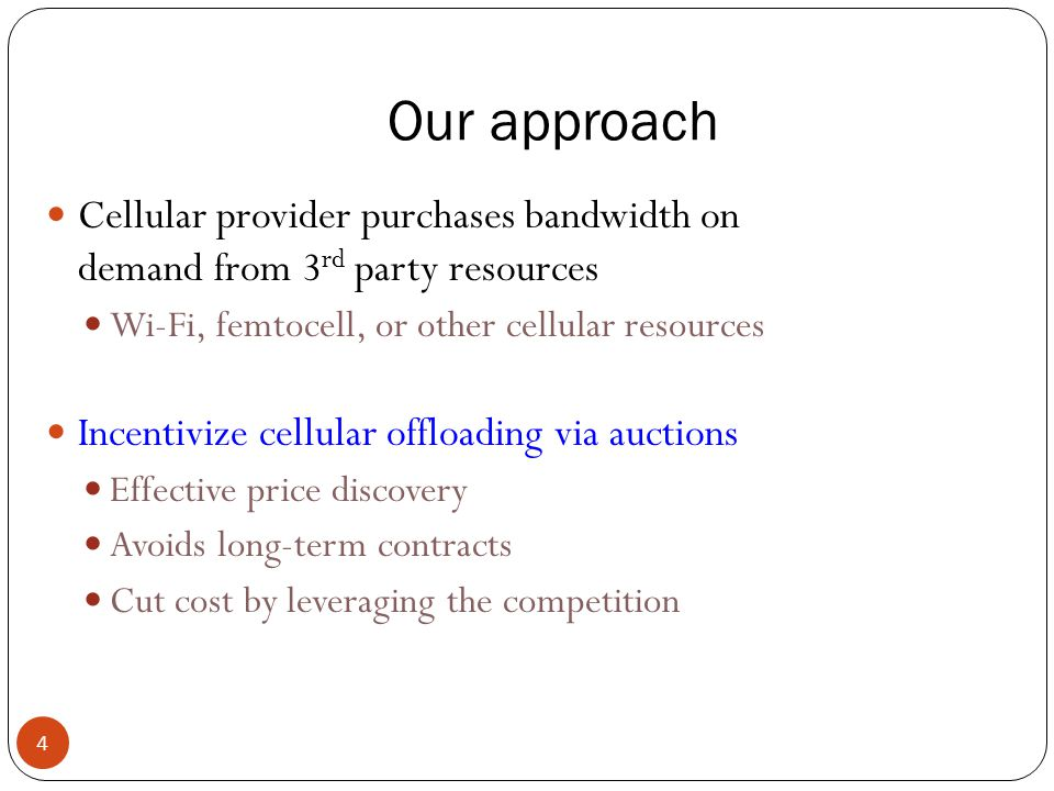 Our approach 4 Cellular provider purchases bandwidth on demand from 3 rd party resources Wi-Fi, femtocell, or other cellular resources Incentivize cellular offloading via auctions Effective price discovery Avoids long-term contracts Cut cost by leveraging the competition