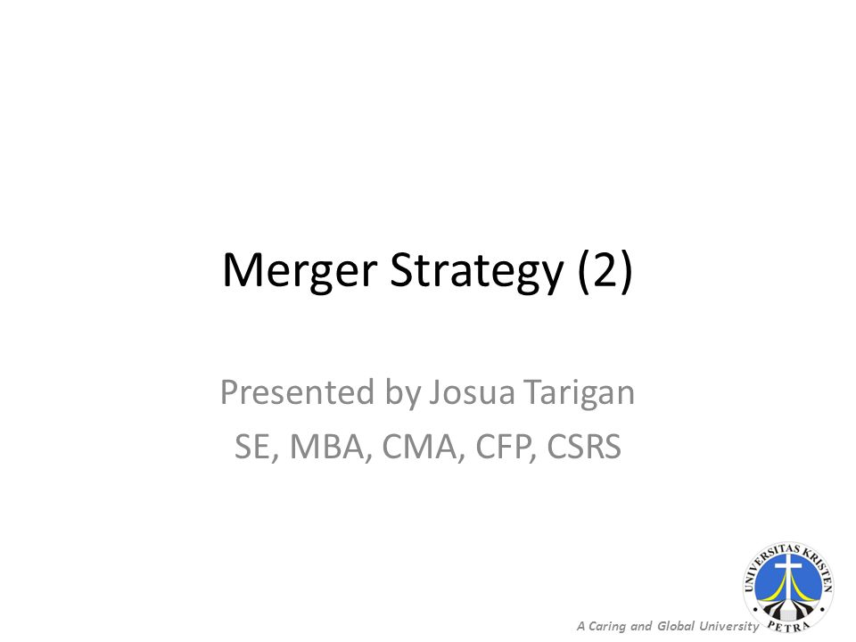 A Caring and Global University Merger Strategy (2) Presented by Josua Tarigan SE, MBA, CMA, CFP, CSRS