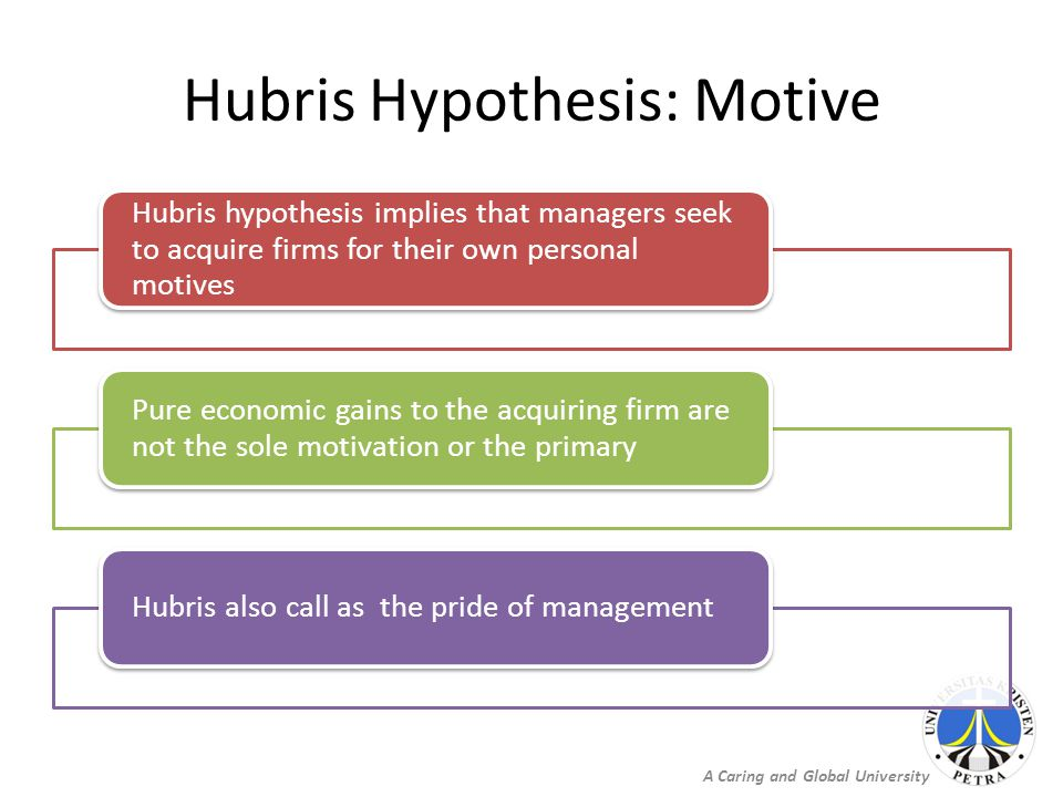 A Caring and Global University Hubris Hypothesis: Motive Hubris hypothesis implies that managers seek to acquire firms for their own personal motives Pure economic gains to the acquiring firm are not the sole motivation or the primary Hubris also call as the pride of management