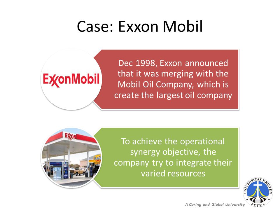 A Caring and Global University Case: Exxon Mobil Dec 1998, Exxon announced that it was merging with the Mobil Oil Company, which is create the largest oil company To achieve the operational synergy objective, the company try to integrate their varied resources