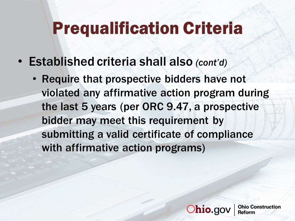 Prequalification Criteria Established criteria shall also (cont'd) Require that prospective bidders have not violated any affirmative action program during the last 5 years (per ORC 9.47, a prospective bidder may meet this requirement by submitting a valid certificate of compliance with affirmative action programs)