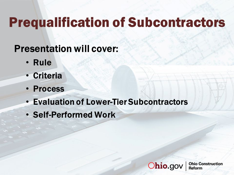 Prequalification of Subcontractors Presentation will cover: Rule Criteria Process Evaluation of Lower-Tier Subcontractors Self-Performed Work