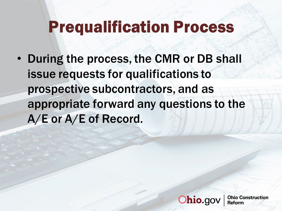 Prequalification Process During the process, the CMR or DB shall issue requests for qualifications to prospective subcontractors, and as appropriate forward any questions to the A/E or A/E of Record.